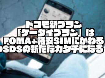 ドコモ新プラン「ケータイプラン」はFOMA+格安SIMにかわるDSDSの新たなカタチになる!