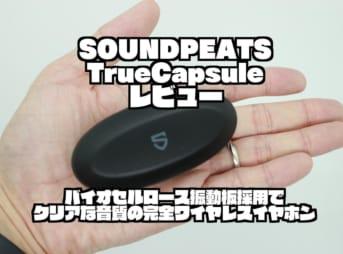 SOUNDPEATS TrueCapsuleレビュー|バイオセルロース振動板採用でクリアな音質の完全ワイヤレスイヤホン