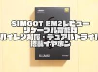 SIMGOT EM2レビュー|リケーブルが可能なハイレゾ対応・デュアルドライバ搭載イヤホン