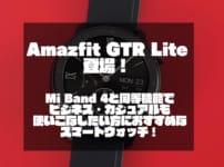 Amazfit GTR Lite登場!|Mi Band 4と同等機能でビジネス・カジュアルも使いこなしたい方におすすめなスマートウォッチ!