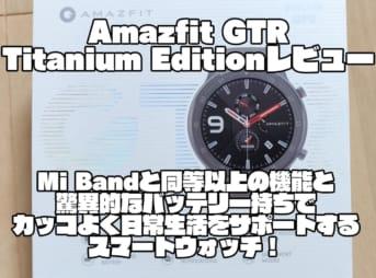 Amazfit GTR Titanium Editionレビュー|Mi Bandと同等以上の機能と驚異的なバッテリー持ちでカッコよく日常生活をサポートするスマートウォッチ!
