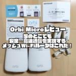 Orbi Microレビュー|家のどこでも安定・高速通信を実現するメッシュWi-Fiルータはこれだ!