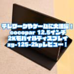 テレワークやゲームに大活躍!cocopar 12.5インチ2Kモバイルディスプレイzg-125-2kpレビュー!