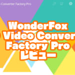 WonderFox HD Video Converter Factory Proレビュー【製品提供記事】